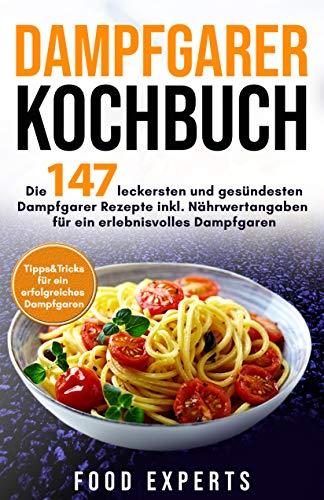 Dampfgarer Kochbuch: Die 147 leckersten und gesündesten Dampfgarer Rezepte inkl. Nährwertangaben für ein erlebnisvolles Dampfgaren Bonus: Tipps&Tricks für ein erfolgreiches Dampfgaren