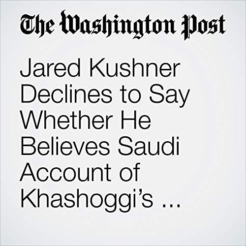 Jared Kushner Declines to Say Whether He Believes Saudi Account of Khashoggi's Death copertina