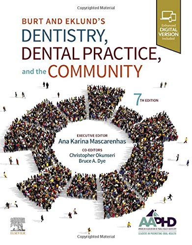 Compare Textbook Prices for Burt and Eklund's Dentistry, Dental Practice, and the Community 7 Edition ISBN 9780323554848 by Amer Assoc of Public Health Dentistry,Mascarenhas, Ana Karina,Okunseri, Christopher,Dye, Bruce