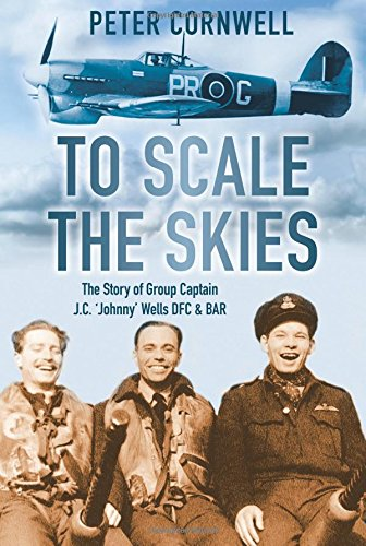 To Scale the Skies: The Story of Group Captain J.C. 'Johnny' Wells DFC & BAR