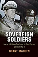 Sovereign Soldiers: How the U.S. Military Transformed the Global Economy After World War II (American Business, Politics, and Society)