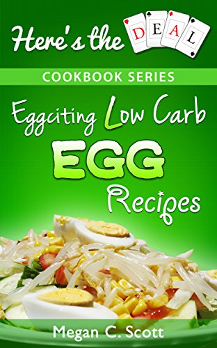 Low Carb Egg Cookbook: Eggciting Low Carb Egg Recipes (Here's the Deal - Healthy Weight Loss and Fat Burning Book 2) by [Megan C. Scott]
