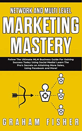 Network and Multi Level Marketing Mastery: Follow The Ultimate MLM Business Guide For Gaining Success Today Using Social Media! Learn The Pro's ... More Sales, Using Facebook and More!