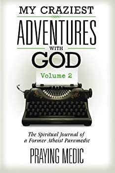 My Craziest Adventures With God - Volume 2  The Spiritual Journal of a Former Atheist Paramedic