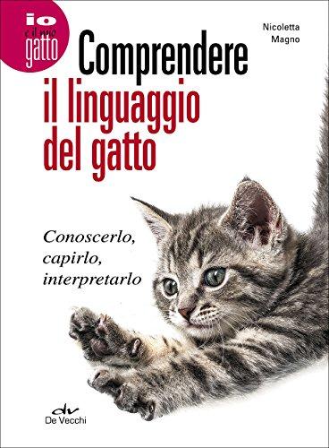 Comprendere il linguaggio del gatto. Conoscerlo, capirlo, interpretarlo