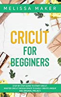 Cricut for Beginners: Step By Step Guide To Start Cricut. Master Cricut Design Space to Easily Create Unique and Original Project