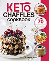Keto Chaffles Cookbook: Over 70 Easy-to-Make and Low-Carb Waffles Recipes to Burn Fat and Keep A Ketogenic Lifestyle