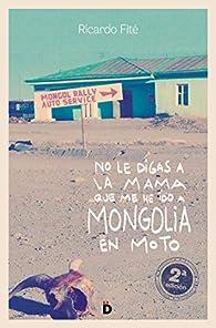 No le digas a la mama que me he ido a Mongolia en moto par Ricardo Fité