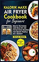 Kalorik Maxx Air Fryer Cookbook for Beginners: Mouth-Watering and Healthy Air Fryer Oven Recipes for Smart People on a Budget