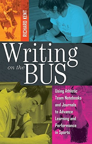Writing on the Bus: Using Athletic Team Notebooks and Journals to Advance Learning and Performance in Sports- Published in Cooperation with the National Writing Project