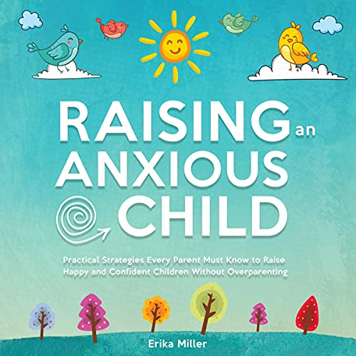 Raising an Anxious Child: Practical Strategies Every Parent Must Know to Raise Happy and Confident Children Without Overp...