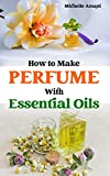 How to Make Perfume with Essential Oils: The Beginner Guide to Crafting Your Homemade Fragrances (English Edition)