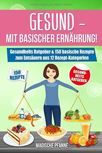 Gesund - Mit basischer Ernährung! Gesundheits Ratgeber & 150 basische Rezepte zum Entsäuern aus 12 Rezept-Kategorien: JETZT basisch kochen & Säure-Basen-Haushalt ausgleichen | + 3Tage-Detox-Blitz-Diät