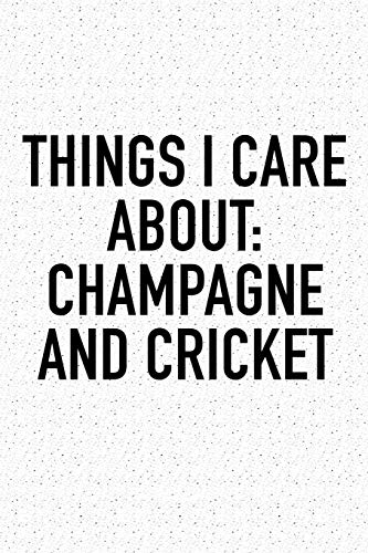Things I Care About: Champagne And Cricket: A 6x9 Inch Matte Softcover Diary Notebook With 120 Blank Lined Pages And A Funny Sports Fanatic Cover Slogan