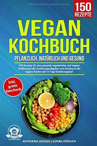 Vegan Kochbuch – Pflanzlich, natürlich und gesund: 150 Rezepte für eine gesunde vegetarische und vegane Ernährung! Inkl. Ernährungsratgeber zum Einstieg in die vegane Küche und 14 Tage Ernährungsplan
