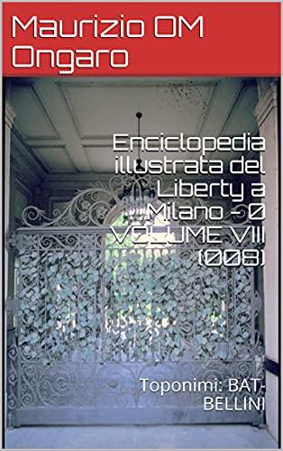 Enciclopedia illustrata del Liberty a Milano - 0 VOLUME VIII (008): Toponimi: BAT-BELLINI