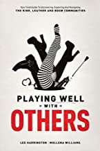 By Lee Harrington Playing Well with Others: Your Field Guide to Discovering, Exploring and Navigating the Kink, Leathe