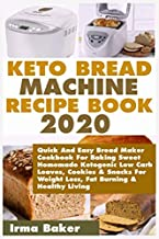 Keto Bread Machine Recipe Book 2020: Quick And Easy Bread Maker Cookbook For Baking Sweet Homemade Ketogenic Low Carb Loaves, Cookies & Snacks For Weight Loss, Fat Burning & Healthy Living
