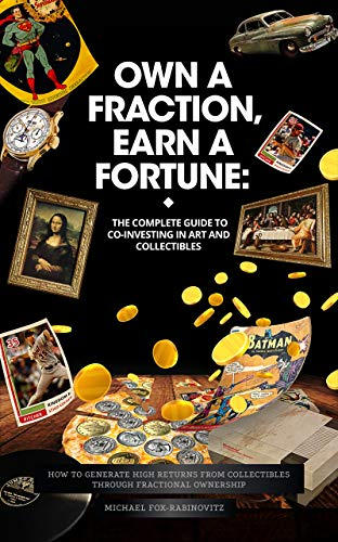 Own a Fraction  Earn a Fortune: The Complete Guide to Co-investing in Art and Collectibles: How to Generate High Returns from Collectibles Through Fractional ... the Investments of the Ultra-Rich Book 1)