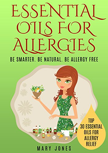 Essential Oils For Allergies: Be Smarter. Be Natural. Be Allergy Free...