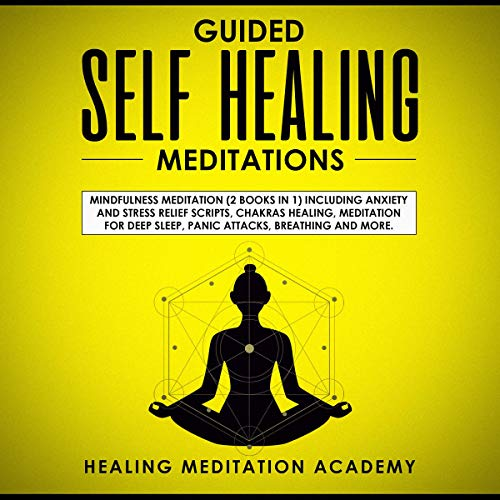 Guided Self-Healing Meditations: Mindfulness Meditation Including Anxiety and Stress Relief Scripts, Chakras Healing, Meditation for Deep Sleep, Panic Attacks, Breathing, and More audiobook cover art