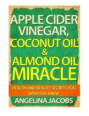 [(Apple Cider Vinegar, Coconut Oil & Almond Oil Miracle : Health and Beauty Secrets You Wish You Knew)] [By (author) Angelina Jacobs] published on (March, 2014)