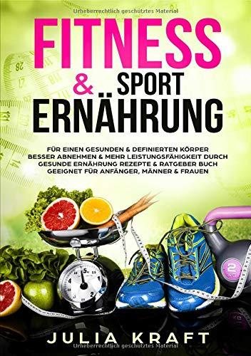 Fitness & Sport Ernährung: Für einen gesunden & definierten Körper Besser abnehmen & mehr Leistungsfähigkeit durch gesunde Ernährung Rezepte & Ratgeber Buch Geeignet für Anfänger, Männer & Frauen