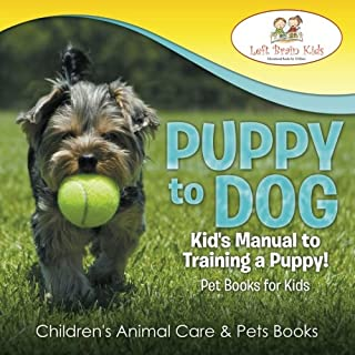 Puppy to Dog: Kid's Manual to Training a Puppy! Pet Books for Kids - Children's Animal Care & Pets Books