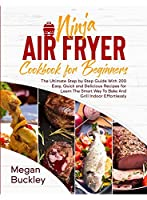 Ninja Air Fryer Cookbook for Beginners: The Ultimate Step by Step Guide With 200 Easy, Quick and Delicious Recipes for Learn The Smart Way To Bake And Grill Indoor Effortlessly