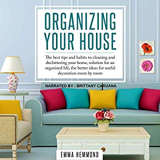 Organizing Your House: The Best Tips and Habits to Cleaning and Decluttering Your Home, Solution for an Organized Life, the Better Ideas for Useful Decoration Room by Room. audiobook cover art