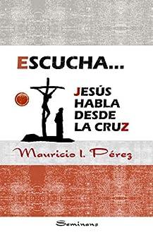 Escucha... Jesús Habla Desde la Cruz de [Mauricio Pérez]