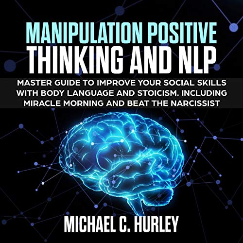Manipulation Positive Thinking and NLP: Master Guide to Improve Your Social Skills with Body Language and Stoicism. Including Miracle Morning and Beat the Narcissist cover art