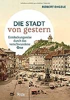 Graz - Die Stadt von gestern: Entdeckungsreise durch das verschwundene Graz