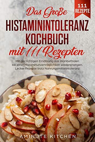 Das große Histaminintoleranz Kochbuch mit 111 Rezepten: Mit der richtigen Ernährung das Wohlbefinden bei einer Histaminunverträglichkeit wiedererlangen. Lecker Rezepte trotz Nahrungsmittelintoleranz.