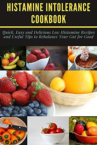 HISTAMINE INTOLERANCE COOKBOOK: Quick, Easy and Delicious Low Histamine Recipes and Useful Tips to Rebalance Your Gut for Good