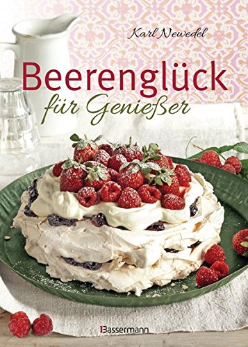 Beerenglück für Genießer: Feine Rezepte für Erdbeeren, Himbeeren, Brombeeren, Johannisbeeren, Stachelbeeren, Heidelbeeren