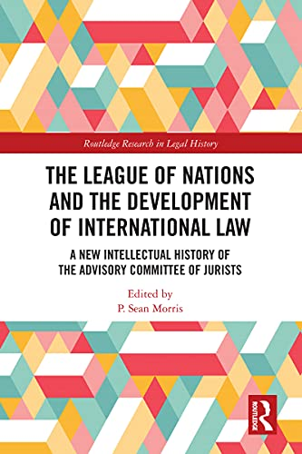 The League of Nations and the Development of International Law: A New Intellectual History of the Advisory Committee of Jurists (Routledge Research in Legal History)