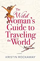 The Wild Woman's Guide to Traveling the World: A Novel