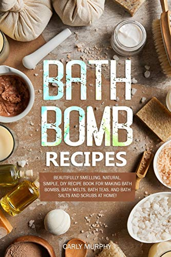 Bath Bomb Recipes: Beautifully Smelling, Natural, Simple, DIY Recipe Book for Making Bath Bombs, Bath Melts, Bath Teas, and Bath Salts and Scrubs at Home!