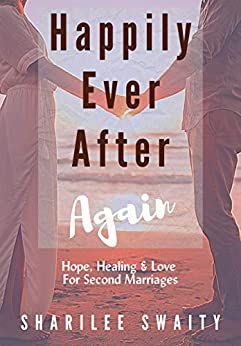 Happily Ever After Again: Hope, Healing & Love For Second Marriages by [Sharilee Swaity]