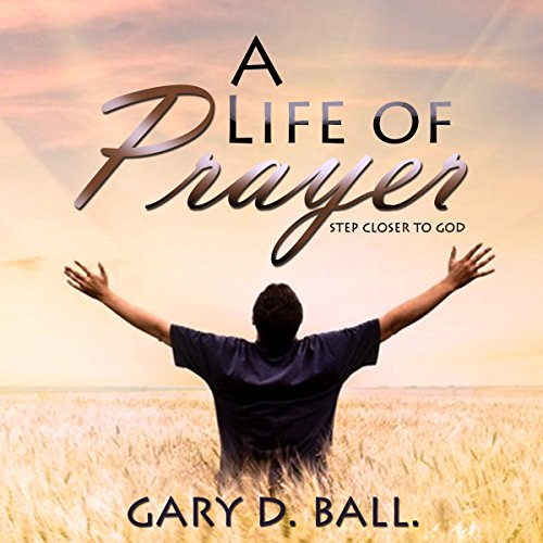 A Life of Prayer: Step Closer to God                   By:                                                                                                                                 Gary Ball                               Narrated by:                                                                                                                                 Paul J Caliendo                      Length: 4 hrs and 42 mins     1 rating     Overall 5.0