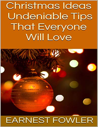 Christmas Ideas: Undeniable Tips That Everyone Will Love (English Edition)