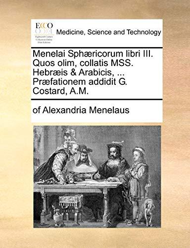Menelai Sphæricorum libri III. Quos olim, collatis MSS. Hebræis & Arabicis, ... Præfationem addidit G. Costard, A.M. (Latin Edition)