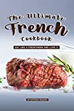 The Ultimate French Cookbook: Eat Like a Frenchman and Love It