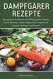 Dampfgarer Rezepte: Dampfgarer Kochbuch mit 54 Rezepte für Fleisch, Fisch, Gemüse, Nudel, Vegetarisch, Fingerfood, Suppen, Beilagen und Dessert.