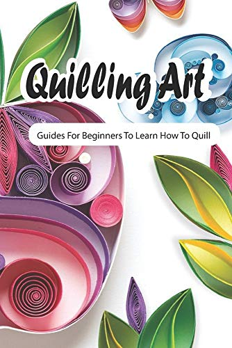Quilling Art: Guides For Beginners To Learn How To Quill: Art of Paper Quilling