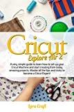 Cricut Explore Air 2: A very simple guide to learn how to set up your cricut machine and start creating from today amazing projects. Master all the tips and tricks to become a cricut expert!