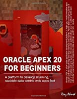 Oracle APEX 20 For Beginners: A platform to develop stunning, scalable data-centric web apps fast Front Cover