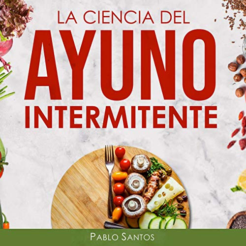 La Ciencia del Ayuno Intermitente [The Science of Intermittent Fasting] Audiobook By Pablo Santos cover art