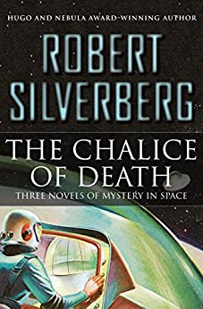The Chalice of Death: Three Novels of Mystery in Space by [Robert Silverberg]